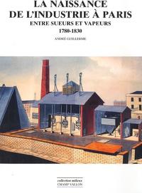 André Guillerme - La naissance de l'industrie à Paris - Entre sueurs et vapeurs : 1780-1930.
