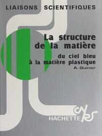 André Guinier et Hubert Gié - La structure de la matière - Du ciel bleu à la matière plastique.