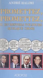 André Halimi - Promettez, promettez, il en restera toujours quelque chose.