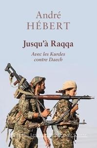 André Hébert - Jusqu'à Raqqa - Avec les Kurdes contre Daech.