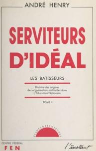 André Henry - Serviteurs d'idéal (2) - Les bâtisseurs. Histoire des origines des organisations militantes dans l'Éducation nationale.
