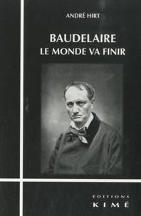 André Hirt - Baudelaire, le monde va finir.