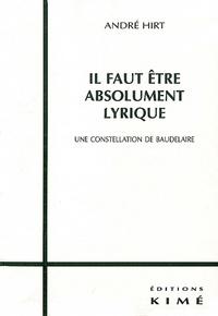 André Hirt - Il faut être absolument lyrique. - Une constellation de Baudelaire.