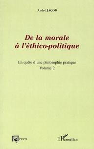 André Jacob - De la morale à l'éthico-politique - En quête d'une philosophie pratique, volume 2.