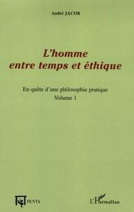 André Jacob - L'homme entre temps et éthique - Tome 1, En quête d'une philosophie pratique.