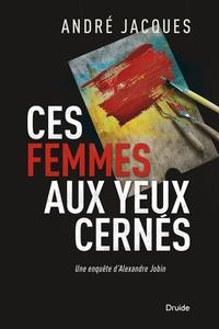 André Jacques - Une enquête d'Alexandre Jobin  : Ces femmes aux yeux cernés - Une enquête d'Alexandre Jobin.
