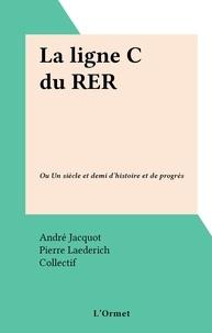André Jacquot et Pierre Laederich - La ligne C du RER - Ou Un siècle et demi d'histoire et de progrès.