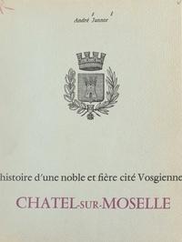 André Jannor et J. M. Dumont - Histoire d'une noble et fière cité vosgienne : Châtel-sur-Moselle.