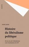 André Jardin - Histoire du libéralisme politique - De la crise de l'absolutisme à la Constitution de 1875.