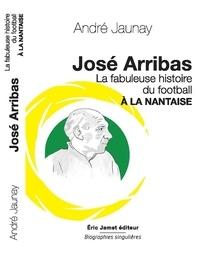 André Jaunay - José Arribas - La fabuleuse histoire du football à la nantaise.