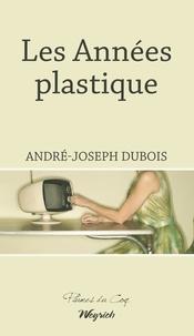 André-Joseph Dubois - Les Années plastique - Roman régional historique.