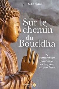 André Joseph Fortier - Sur le chemin du Bouddha - Le comprendre pour vous en inspirer au quotidien.