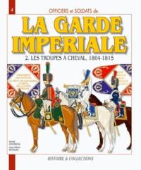 André Jouineau et Jean-Marie Mongin - La Garde impériale 1804-1815 - Tome 2, Les troupes à cheval, Première partie.