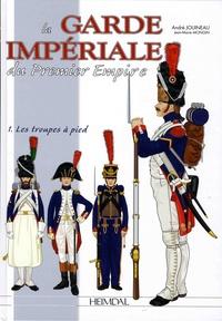 André Jouineau et Jean-Marie Mongin - La Garde impériale du Premier Empire - Tome 1, 1800-1815, les troupes à pied.