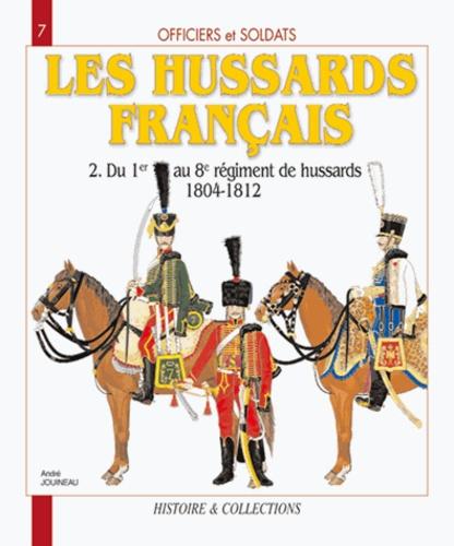 Les Hussards français. Tome 2, Du 1er au 8e régiment de Hussards 1804-1812 - André Jouineau