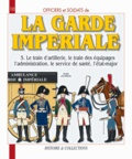André Jouineau - Officiers et soldats de la garde impériale (1804-1815) - Tome 5, Le train d'artillerie, le train des équipages, l'administration, le service de santé, l'état-major.