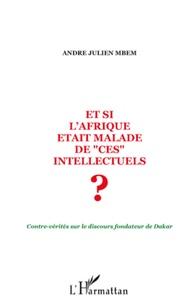 """André Julien Mbem - Et si l'Afrique était malade de """"ces"""" intellectuels ? - Contre-vérités sur le discours fondateur de Dakar."""