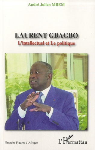 André Julien Mbem - Laurent Gbagbo - L'Intellectuel et Le politique.