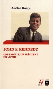 André Kaspi - John F. Kennedy - Une famille, un président, un mythe.