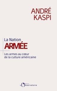 André Kaspi - La Nation armée - Les armes au coeur de la culture américaine.