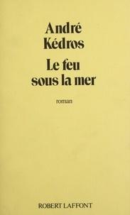 André Kédros - Le Feu sous la mer.