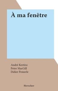 André Kertész et Peter MacGill - À ma fenêtre.