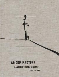 André Kertész et Cédric de Veigy - André Kertész, marcher dans l'image.