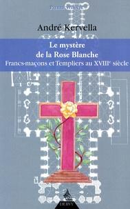 André Kervella - La mystère de la Rose Blanche - Francs-Maçons et templiers au XVIIIe siècle.