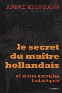André Klopmann - Le secret du maître hollandais - Et autres nouvelles fantastiques.
