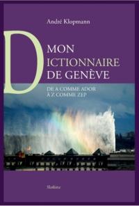 André Klopmann - Mon Dictionnaire de Genève - De A comme Ador à Z comme ZEP.