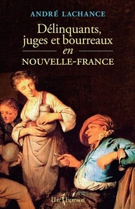 André Lachance - Délinquants, juges et bourreaux en Nouvelle-France.