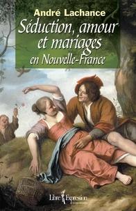 André Lachance - Séduction, amour et mariages en Nouvelle-France.