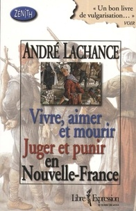 André Lachance - Vivre, aimer et mourir Juger et punir en Nouvelle-France.