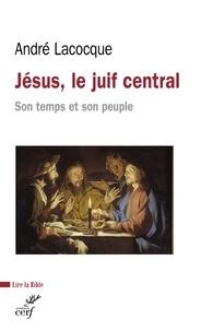 André Lacocque et Andre Lacocque - Jésus, le juif central - Son temps et son peuple.