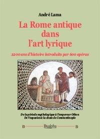 André Lama - La Rome antique dans l'art lyrique - 2200 ans d'histoire introduits par 600 opéras.