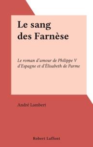 André Lambert - Le sang des Farnèse - Le roman d'amour de Philippe V d'Espagne et d'Élisabeth de Parme.