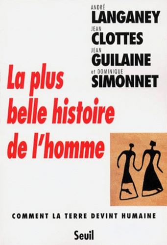 André Langaney et Jean Clottes - La plus belle histoire de l'homme - Comment la Terre devint humaine.