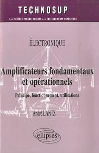 Electronique: Amplificateurs fondamentaux et opérationels- Principe, fonctionnement, utilisations - André Lantz  