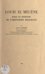 André Lapeyre et P. Burger - Louis XI, mécène dans le domaine de l'orfèvrerie religieuse.