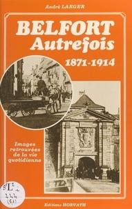 André Larger - Belfort autrefois : 1871-1914.