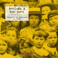 André Leblanc - Arrivés à bon port - Immigrer en Amérique en 1911.