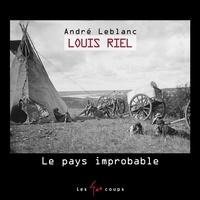 André Leblanc - Louis Riel, Le pays improbable.