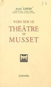 André Lebois - Vues sur le théâtre de Musset.