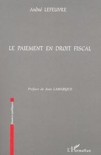 Le paiement en droit fiscal - André Lefeuvre |