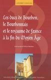André Leguai et Olivier Mattéoni - Les ducs de Bourbon, le bourbonnais et le Royaume de France à la fin du Moyen Age.