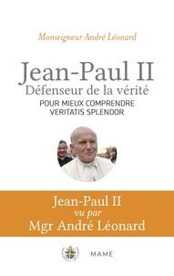 André Léonard - Jean-Paul II. Défenseur de la vérité - Pour mieux comprendre Veritatis Splendor.