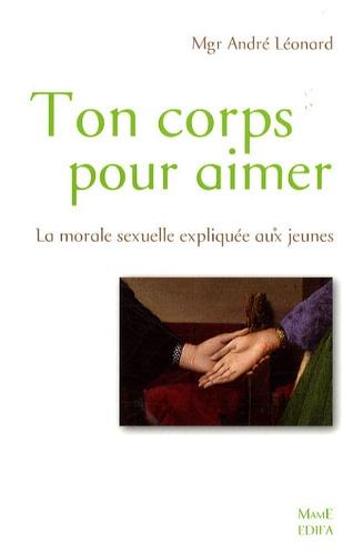 André Léonard - Ton corps pour aimer - La morale sexuelle expliquée aux jeunes.