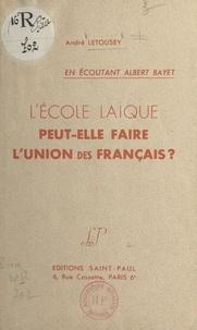 André Letousey - L'école laïque peut-elle faire l'union des Français ? - En écoutant Albert Bayet.