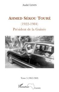 André Lewin - Ahmed Sékou Touré (1922-1984) Président de la Guinée de 1958 à 1984 - Tome 5, Mai 1962-Mars 1969.