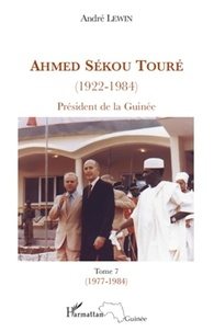 André Lewin - Ahmed Sékou Touré (1922-1984) - Président de la Guinée de 1958 à 1984, Tome 7.